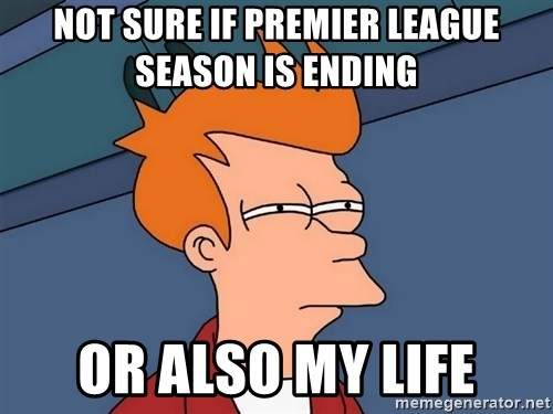Futurama Fry - NOT SURE IF PREMIER LEAGUE SEASON IS ENDING OR ALSO MY LIFE