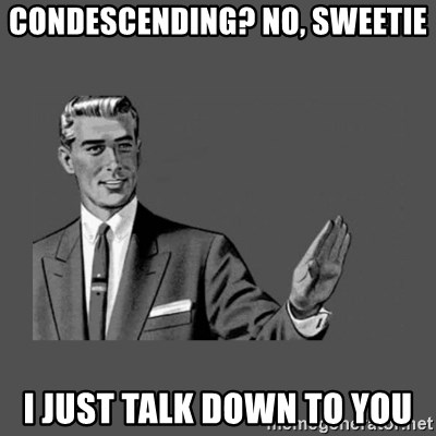 Grammar Guy - condescending? No, sweetie I just talk down to you