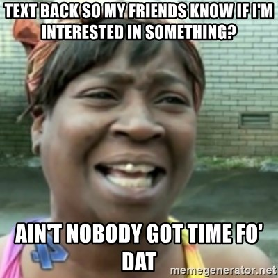 Ain't nobody got time fo dat so - text back so my friends know if i'm interested in something? ain't nobody got time fo' dat