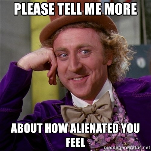 Willy Wonka - please tell me more about how alienated you feel
