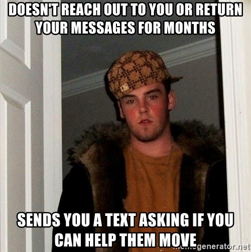 Scumbag Steve - Doesn't reach out to you or return your messages for months sends you a text asking if you can help them move