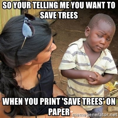 So You're Telling me - so your telling me you want to save trees when you print 'save trees' on paper