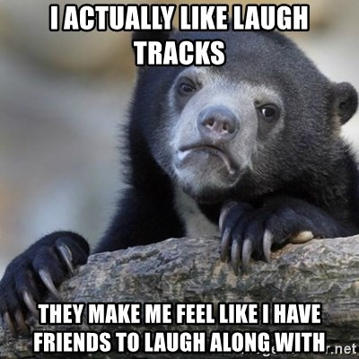 Confession Bear - I actually Like laugh tracks They make me feel like I have friends to laugh along with