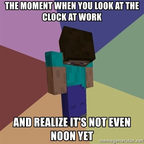 Depressed Minecraft Guy - the moment when you look at the clock at work and realize it's not even noon yet