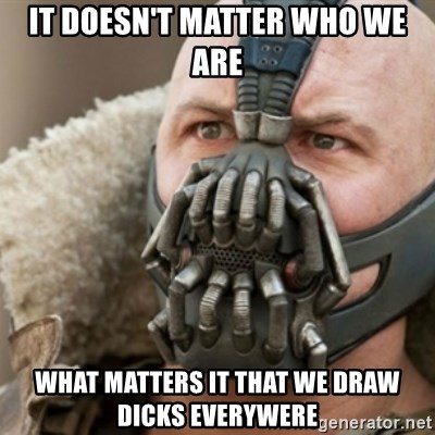 Bane - IT DOESN'T MATTER WHO WE ARE what matters it that we draw dicks everywere