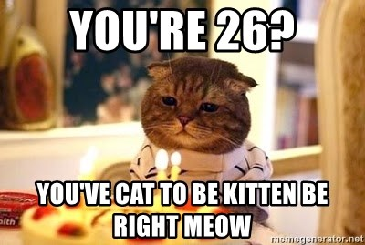 Birthday Cat - you're 26? you've cat to be kitten be right meow