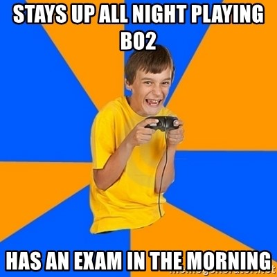Annoying Gamer Kid - stays up all night playing bo2 has an exam in the morning
