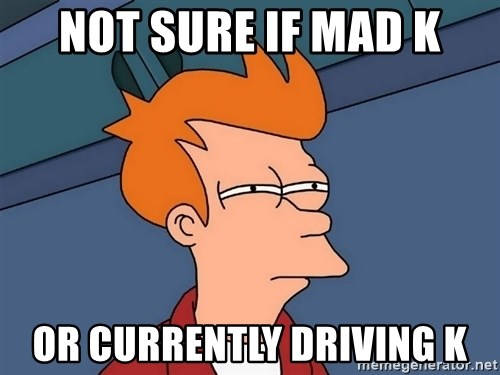 Futurama Fry - not sure if mad K or currently driving K