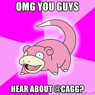 Slowpoke - OMG you guys hear about @Cagg?