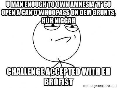 Challenge Accepted - U man enough to own amnesia 'n' go open a can'o'whoopass on dem grunts, huh niggah challenge accepted with eh brofist