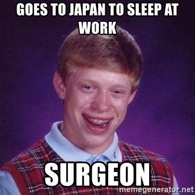 Bad Luck Brian - Goes to japan to sleep at work Surgeon