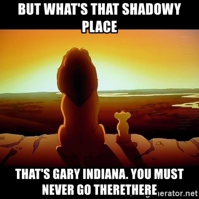 Simba - But what's that shadowy place that's Gary Indiana. you must never go therethere