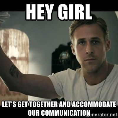 ryan gosling hey girl - hey girl let's get together and accommodate our communication