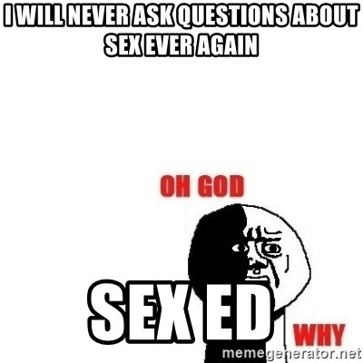 Oh god why - I will Never ask questions about sex ever again Sex ed