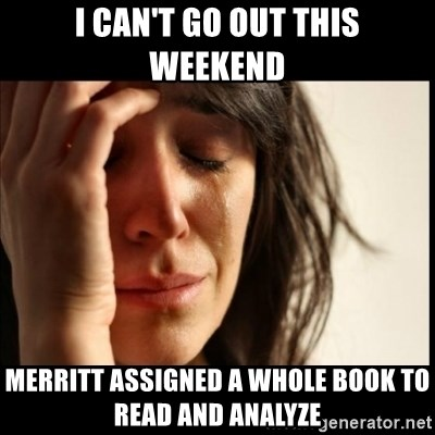 First World Problems - I can't go out this weekend Merritt assigned a whole book to read and analyze