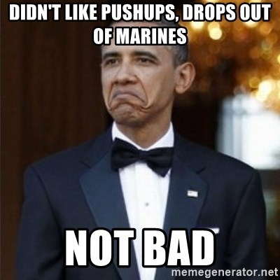 Not Bad Obama - Didn't like pushups, drops out of marines not bad