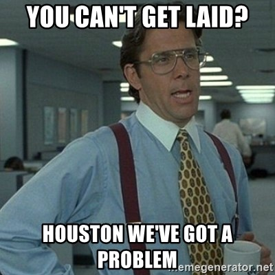 Yeah that'd be great... - you can't get laid? houston we've got a problem