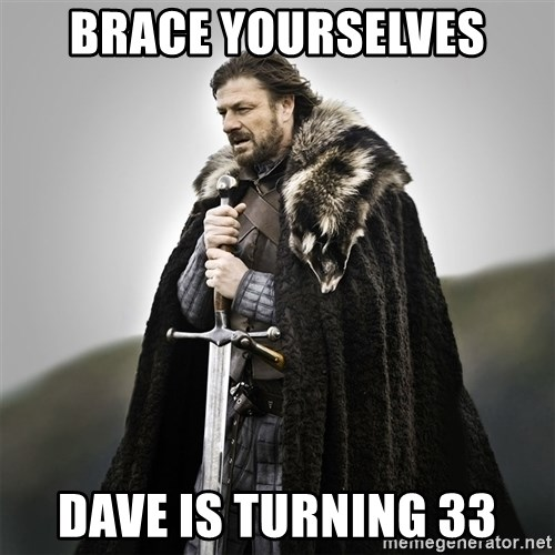 Game of Thrones - Brace yourselves dave is turning 33