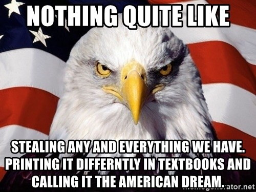 American Pride Eagle - Nothing quite like stealing any and everything we have. Printing it differntly in textbooks and calling it the american dream.