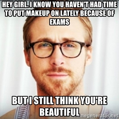Ryan Gosling Hey Girl 3 - Hey girl. i know you haven't had time to put makeup on lately because of exams but i still think you're beautiful