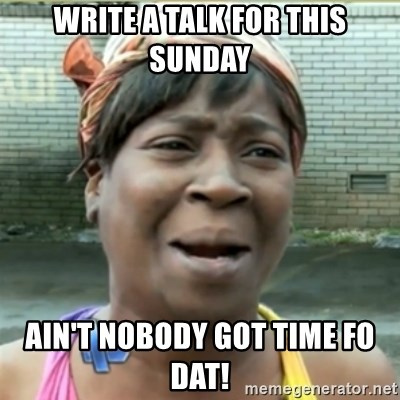 Ain't Nobody got time fo that - Write a talk for this sunday Ain't nobody got time fo dat!