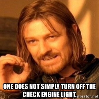 One Does Not Simply -  one does not simply turn off the check engine light.