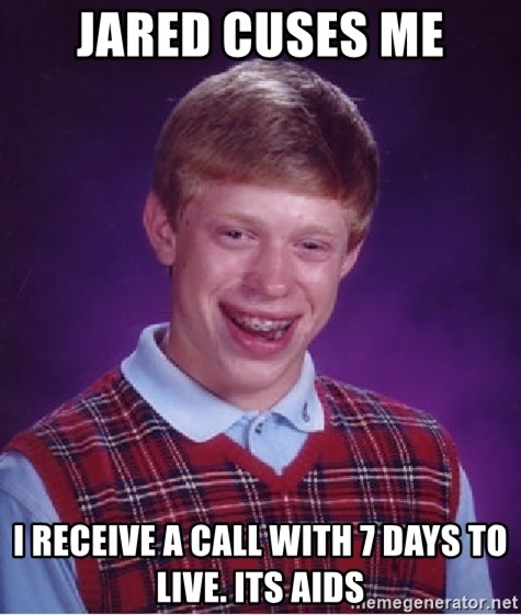 Bad Luck Brian - Jared cuses me I receive a call with 7 days to live. Its aids