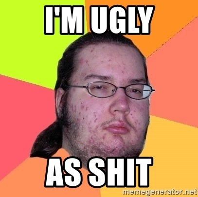Butthurt Dweller - i'm ugly as shit