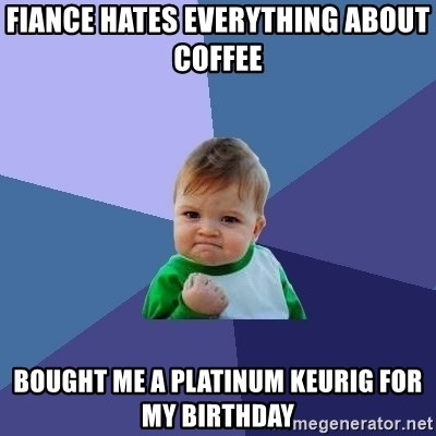 Success Kid - FIANCE HATES EVERYTHING ABOUT COFFEE BOUGHT ME A PLATINUM KEURIG FOR MY BIRTHDAY