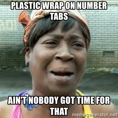 Ain't Nobody got time fo that - plastic wrap on number tabs ain't nobody got time for that