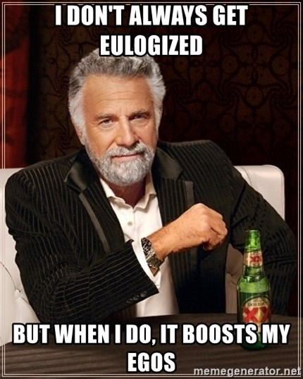 Dos Equis Guy gives advice - I don't always get eulogized But when I do, it boosts my egos