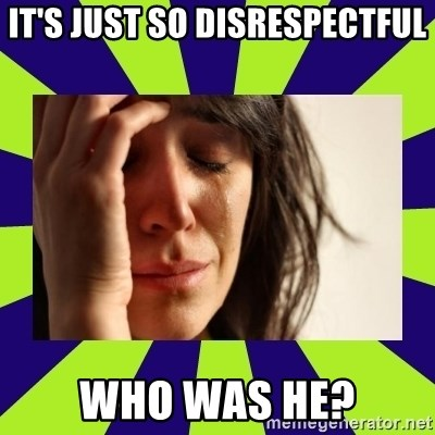 First World Problems - It's just so disREspectful who was he?