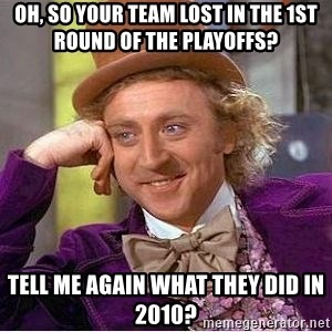 Willy Wonka - OH, so your team lost in the 1st round of the playoffs? tell me again what they did in 2010?