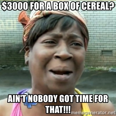 Ain't Nobody got time fo that - $3000 for a box of cereal? Ain't nobody got time for that!!!