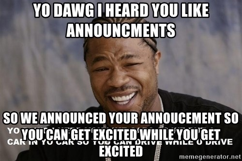 Yo Dawg heard you like - Yo dawg i heard you like announcments So we announced your annoucement so you can get excited while you get excited