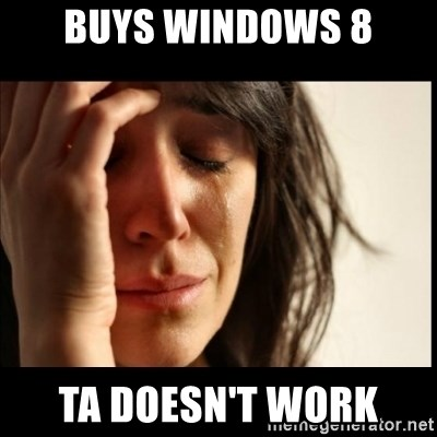 First World Problems - Buys windows 8 ta doesn't work