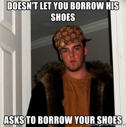 Scumbag Steve - Doesn't let you borrow his shoes asks to borrow your shoes