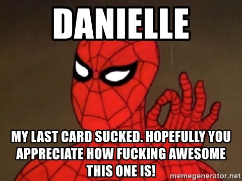 Spiderman Approves - DANIELLE my last card sucked. hopefully you appreciate how fucking awesome this one is!