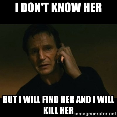 liam neeson taken - I Don't know Her But i will find her and i will kill her