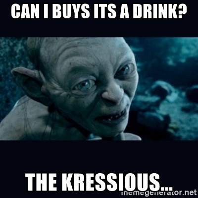 gollum - can i buys its a drink? the kressious...