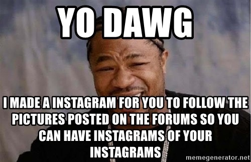 Yo Dawg - yo dawg i made a instagram for you to follow the pictures posted on the forums so you can have instagrams of your instagrams