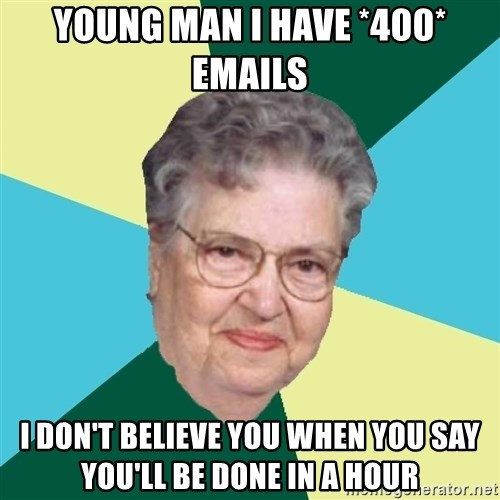 Abuelaold - Young man I have *400* emails I don't believe you when you say you'll be done in a hour