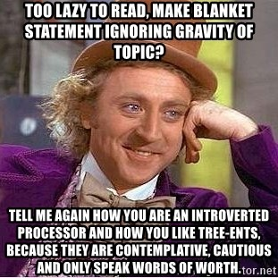 Willy Wonka - Too lazy to read, make blanket statement ignoring gravity of topic? Tell me again how you are an introverted processor and how you like Tree-Ents, because they are contemplative, cautious and only speak words of worth.