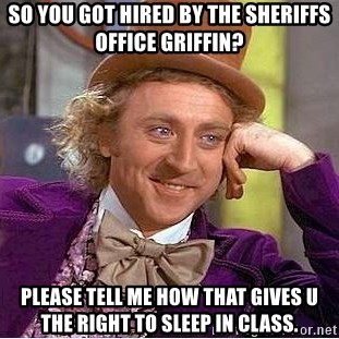 Willy Wonka - so you got hired by the sheriffs office griffin? please tell me how that gives u the right to sleep in class.