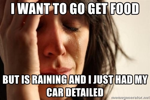 First World Problems - I want to go get food But is raining and I just had my car detailed