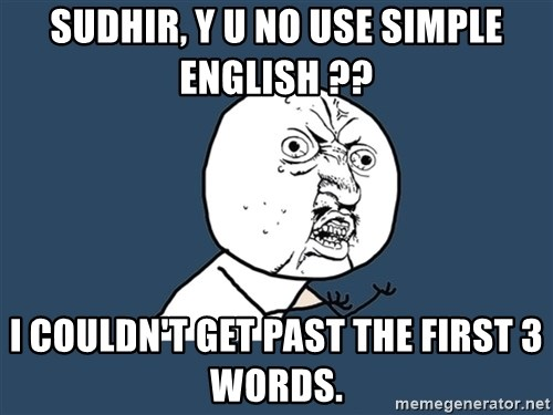 Y U No - Sudhir, Y U No use simple English ?? I couldn't get past the first 3 words.