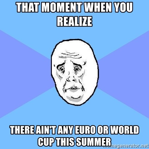 Okay Guy - that moment when you realize  there ain't any euro or world cup this summer
