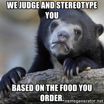 Confession Bear - We judge and stereotype you  based on the food you order.