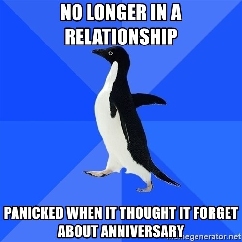 Socially Awkward Penguin - no longer in a relationship PANICKED WHEN it thought it forget about anniversary