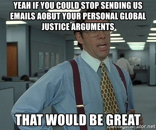 Office Space That Would Be Great - yeah if you could stop sending us emails aobut your personal global justice arguments that would be great
